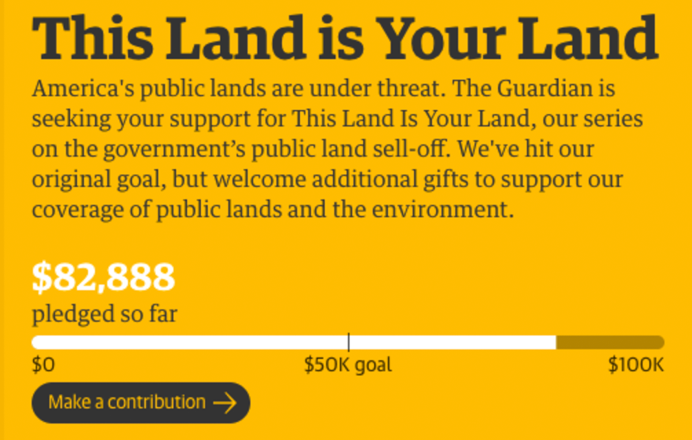Screenshot of Guardian content support pitch: America's public lands are under threat. The Guardian is seeking your support for This Land is Your Land, our series on the government's public land sell-off. We've hit our original goal, but welcome additional gifts to support our coverage of public lands and the environment. $82,888 pledged so far/$100K goal. Make a contribution.