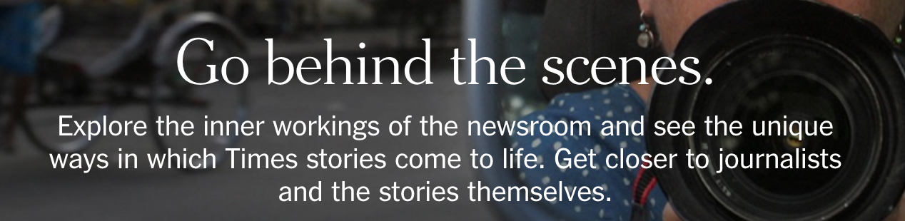 Screenshot from New York Times support page: Go behind the scenes. Explore the inner workings of the newsroom and see the unique ways in which Times stories come to life. Get closer to journalists and the stories themselves.